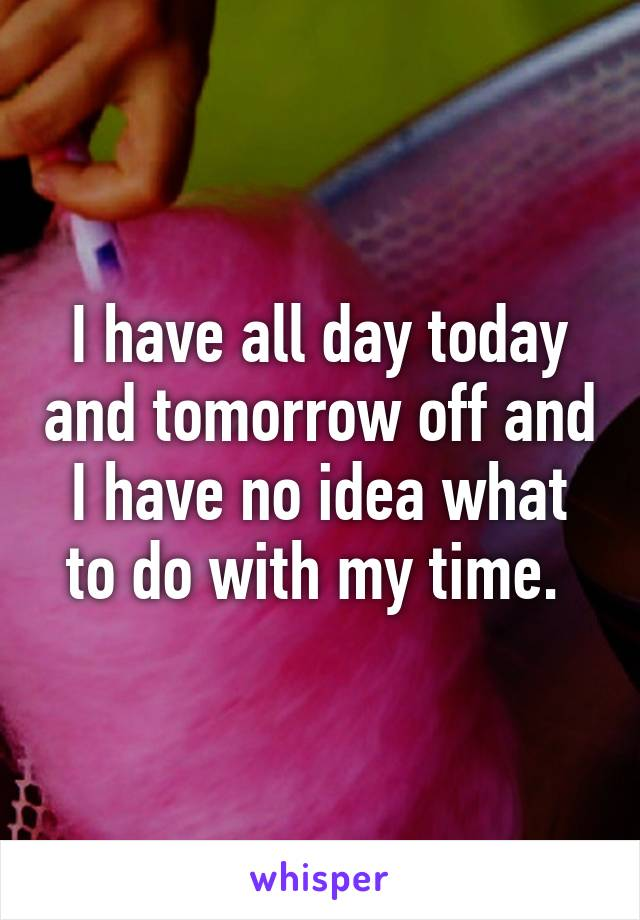 I have all day today and tomorrow off and I have no idea what to do with my time.