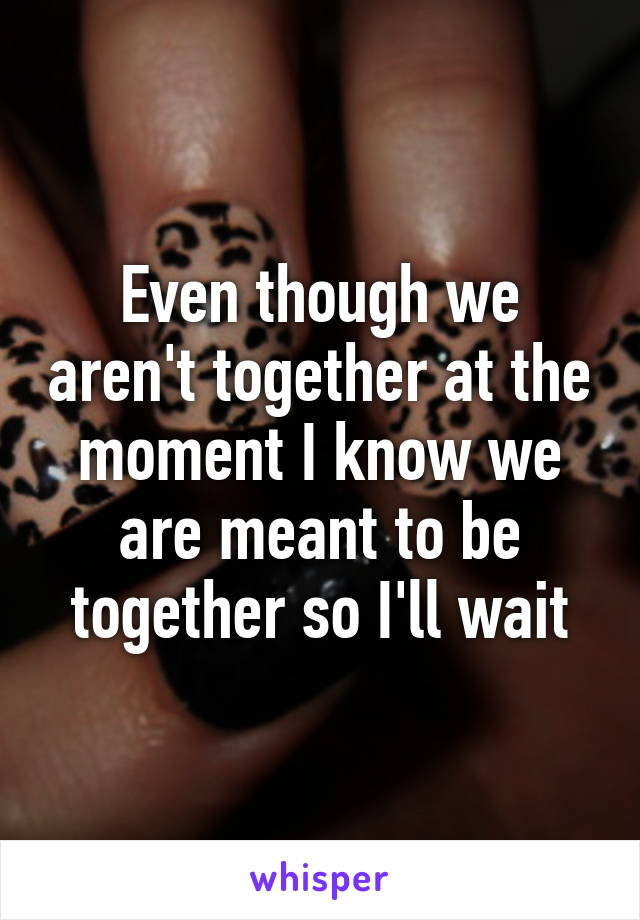 Even though we aren't together at the moment I know we are meant to be together so I'll wait