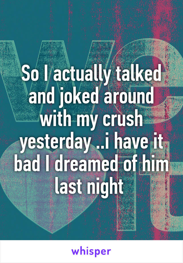 So I actually talked and joked around with my crush yesterday ..i have it bad I dreamed of him last night