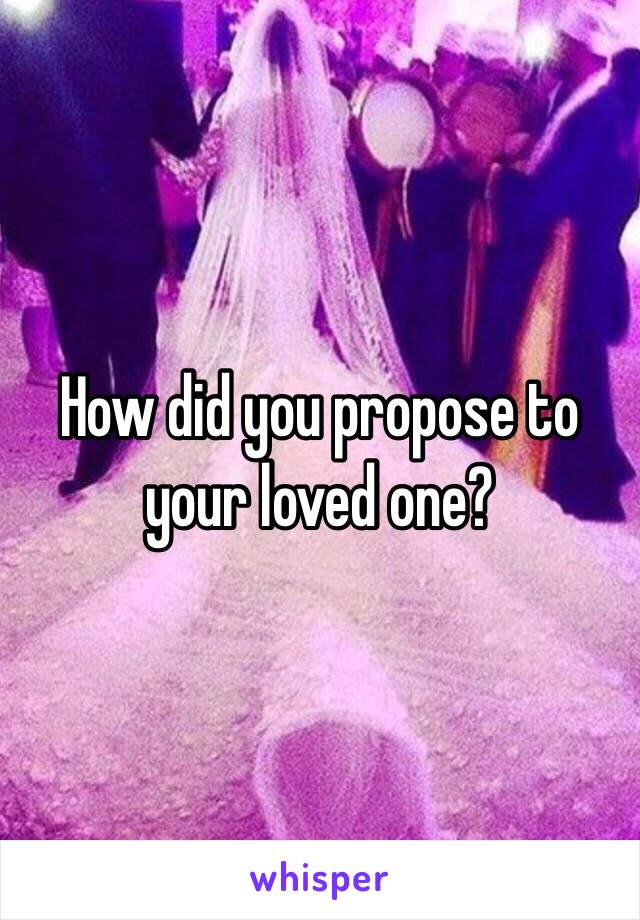 How did you propose to your loved one?
