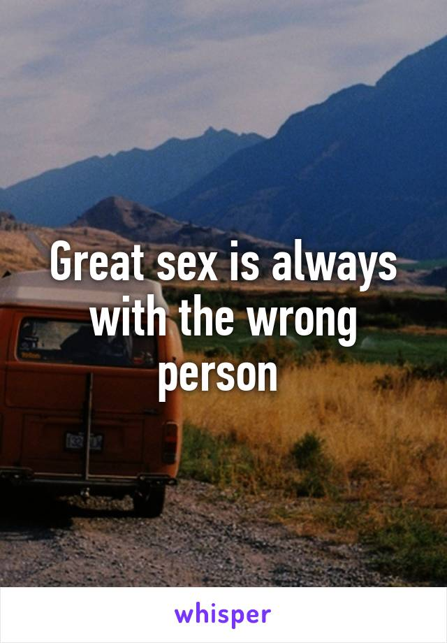 Great sex is always with the wrong person
