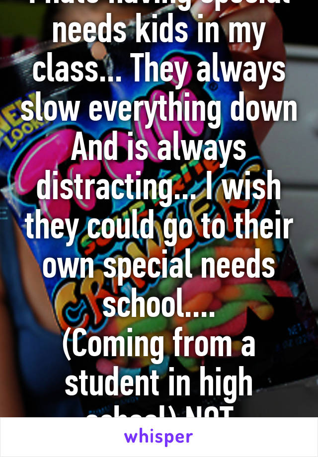 I hate having special needs kids in my class... They always slow everything down And is always distracting... I wish they could go to their own special needs school.... (Coming from a student in high school) NOT TROLLING!!