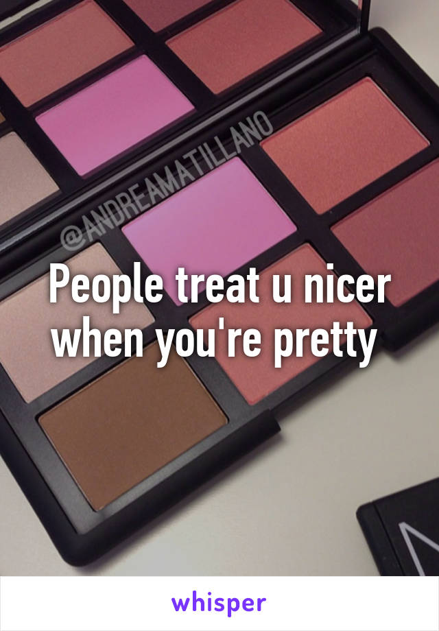 People treat u nicer when you're pretty