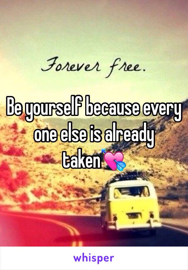 Be yourself because every one else is already taken💘