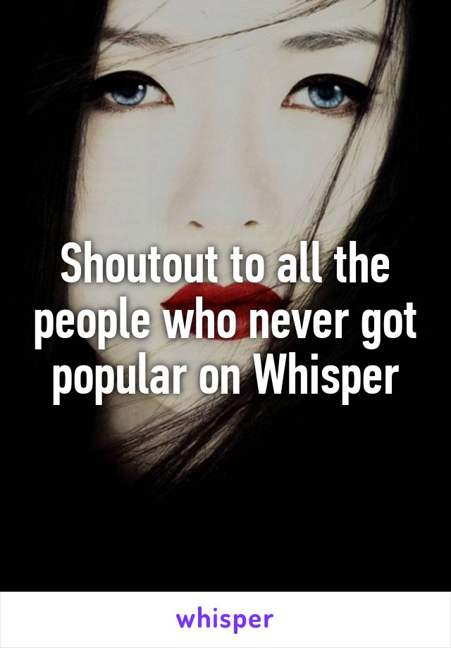Shoutout to all the people who never got popular on Whisper