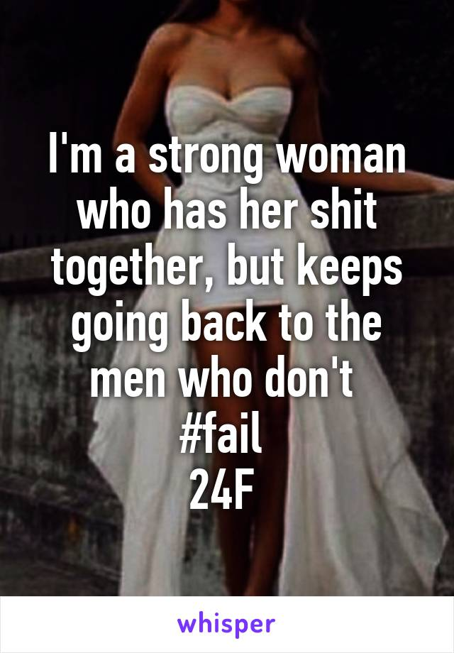 I'm a strong woman who has her shit together, but keeps going back to the men who don't  #fail  24F