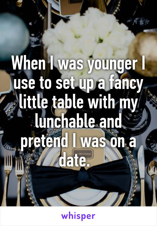 When I was younger I use to set up a fancy little table with my lunchable and pretend I was on a date.