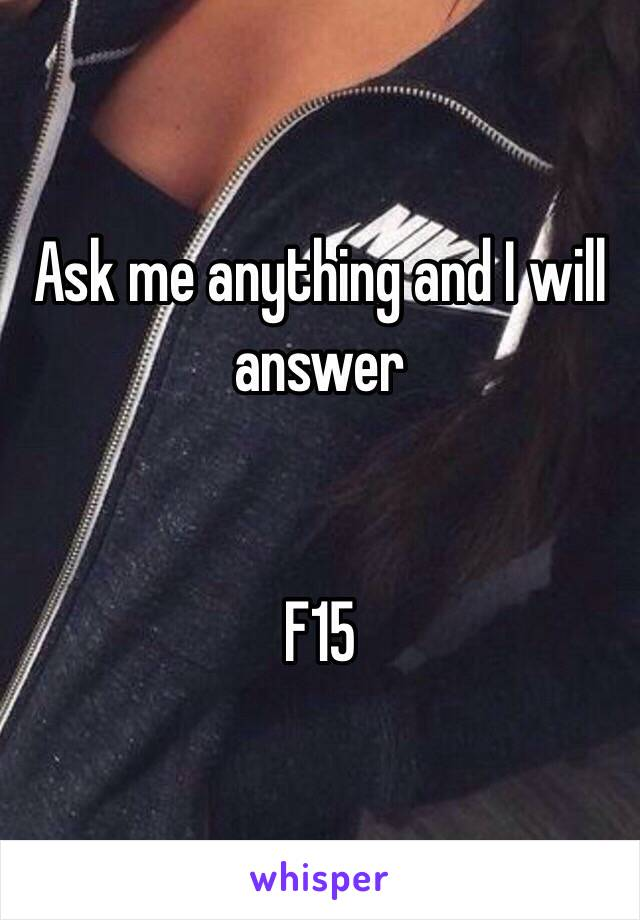Ask me anything and I will answer   F15