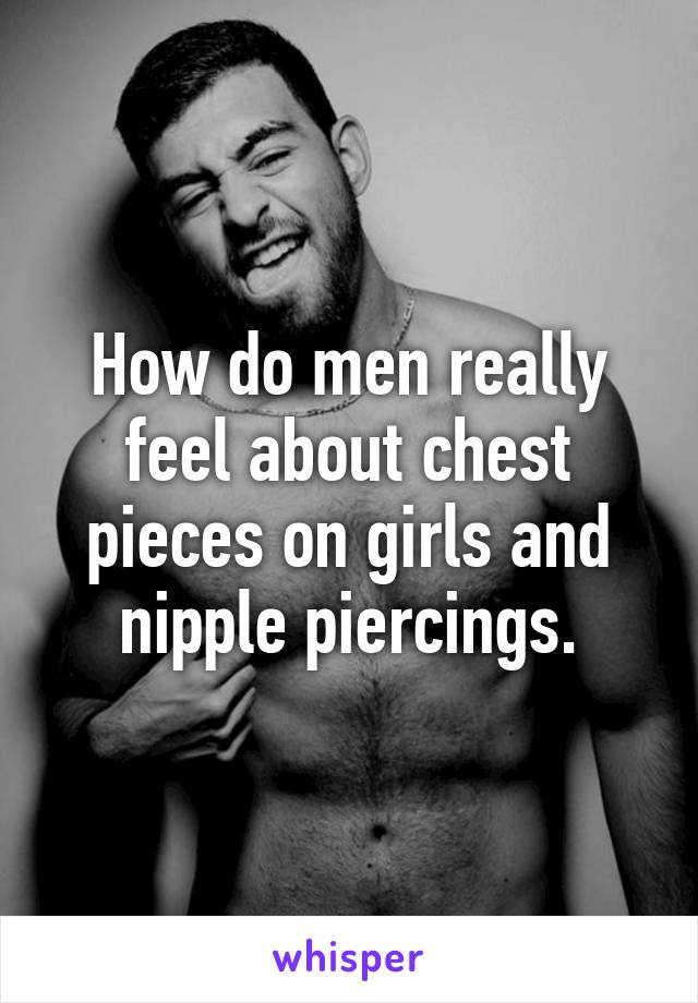 How do men really feel about chest pieces on girls and nipple piercings.
