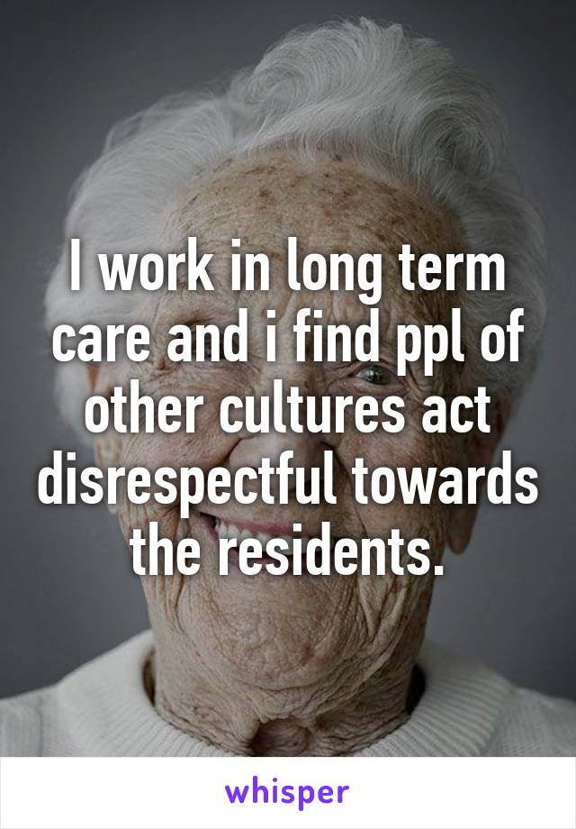I work in long term care and i find ppl of other cultures act disrespectful towards the residents.