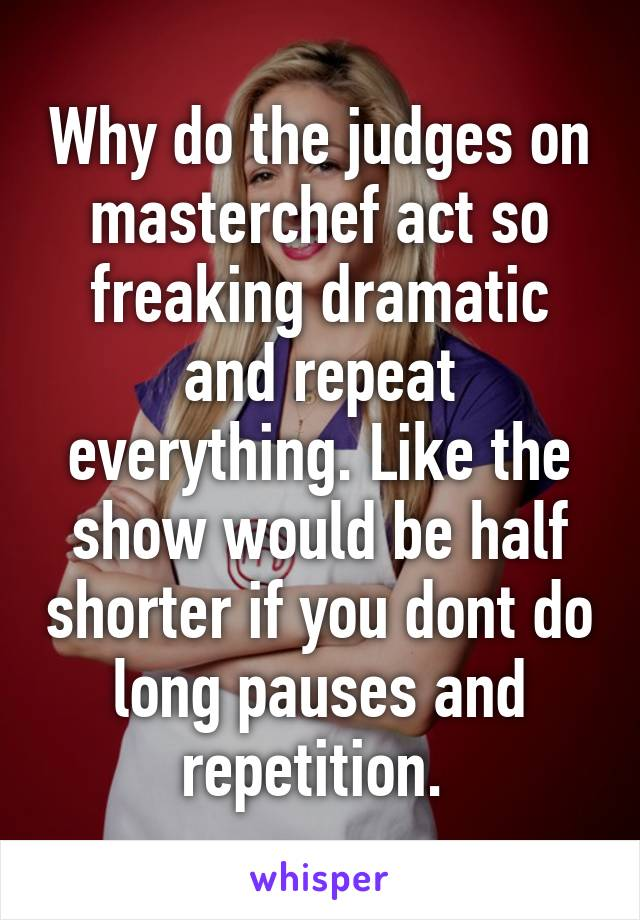 Why do the judges on masterchef act so freaking dramatic and repeat everything. Like the show would be half shorter if you dont do long pauses and repetition.