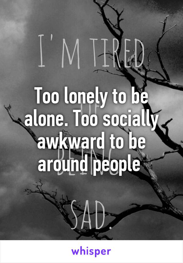 Too lonely to be alone. Too socially awkward to be around people