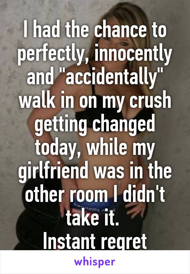 """I had the chance to perfectly, innocently and """"accidentally"""" walk in on my crush getting changed today, while my girlfriend was in the other room I didn't take it.  Instant regret"""