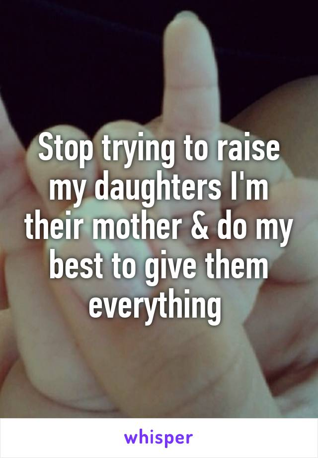 Stop trying to raise my daughters I'm their mother & do my best to give them everything