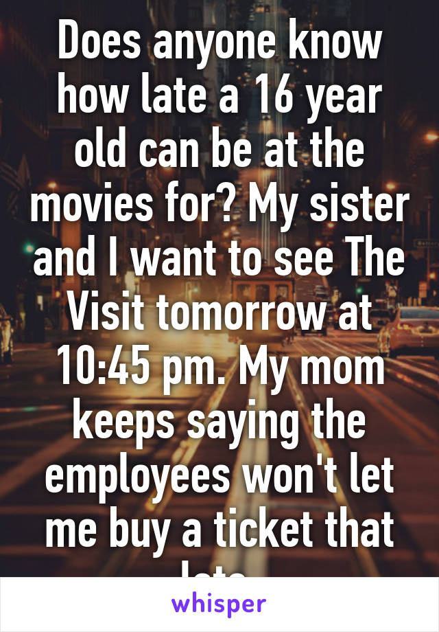 Does anyone know how late a 16 year old can be at the movies for? My sister and I want to see The Visit tomorrow at 10:45 pm. My mom keeps saying the employees won't let me buy a ticket that late