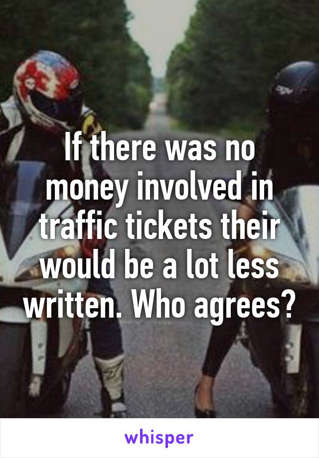 If there was no money involved in traffic tickets their would be a lot less written. Who agrees?