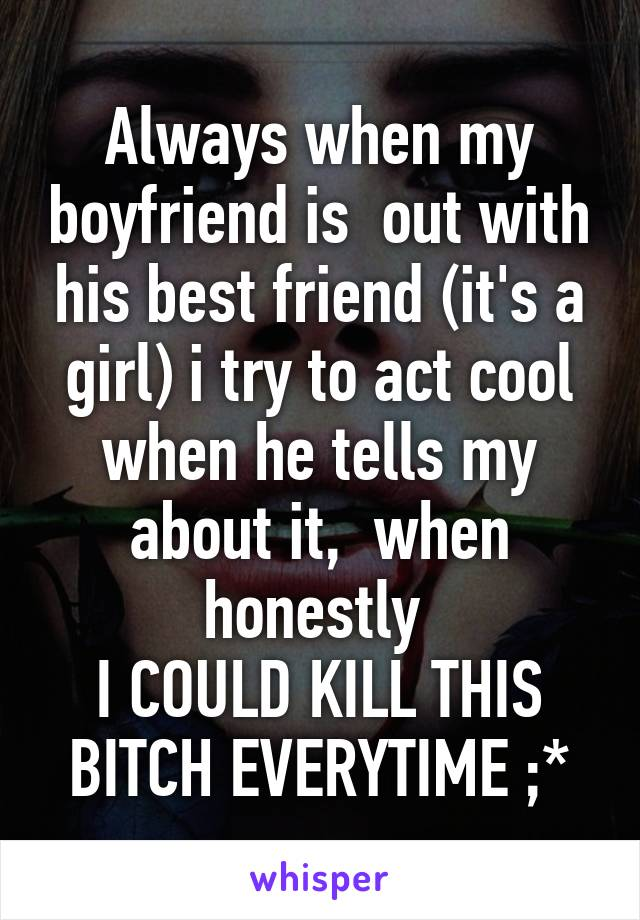 Always when my boyfriend is  out with his best friend (it's a girl) i try to act cool when he tells my about it,  when honestly  I COULD KILL THIS BITCH EVERYTIME ;*