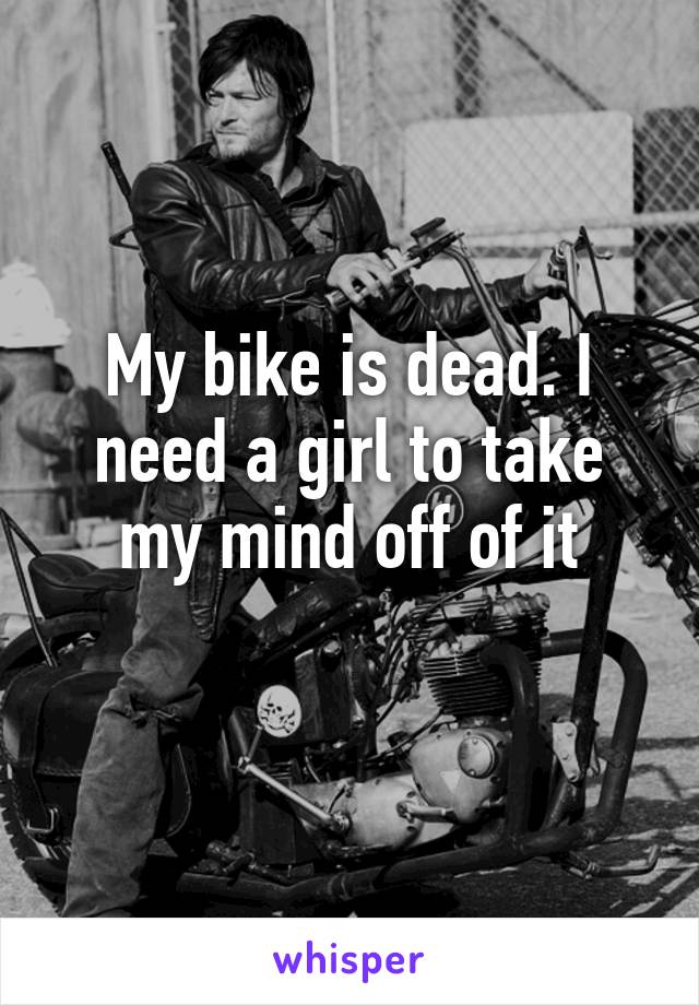 My bike is dead. I need a girl to take my mind off of it