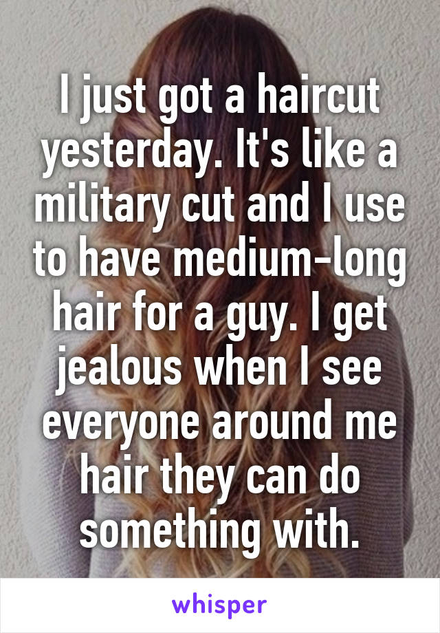 I just got a haircut yesterday. It's like a military cut and I use to have medium-long hair for a guy. I get jealous when I see everyone around me hair they can do something with.