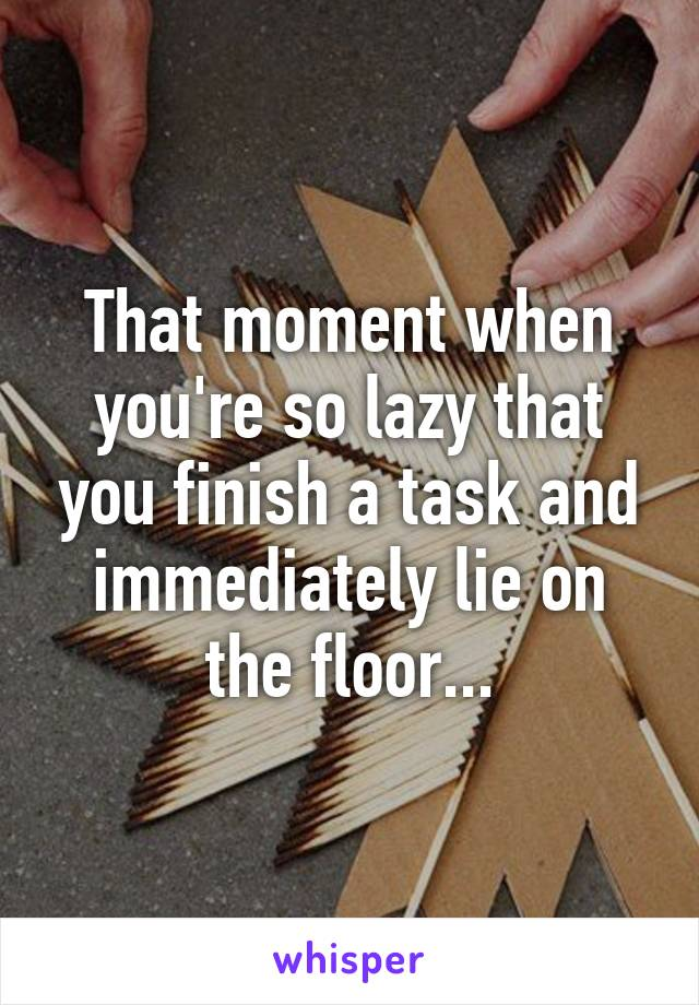 That moment when you're so lazy that you finish a task and immediately lie on the floor...