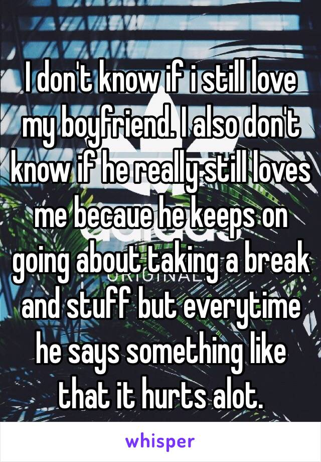 I don't know if i still love my boyfriend. I also don't know if he really still loves me becaue he keeps on going about taking a break and stuff but everytime he says something like that it hurts alot.