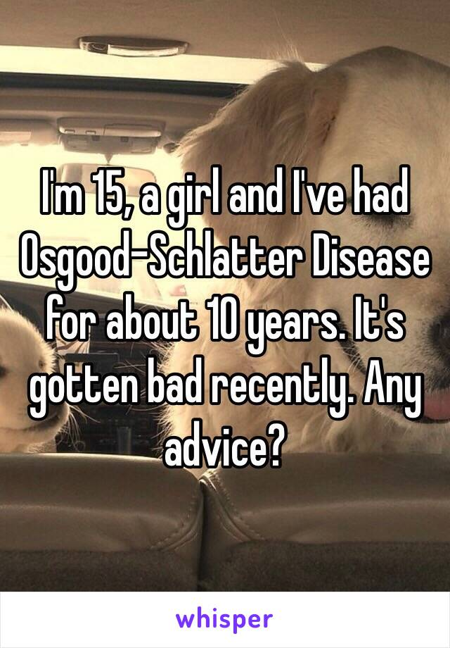 I'm 15, a girl and I've had Osgood-Schlatter Disease for about 10 years. It's gotten bad recently. Any advice?