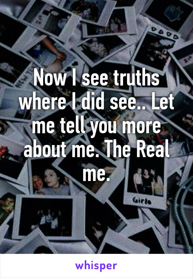 Now I see truths where I did see.. Let me tell you more about me. The Real me.