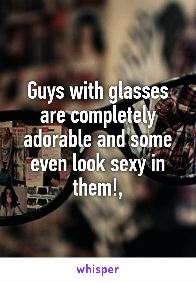 Guys with glasses are completely adorable and some even look sexy in them!,