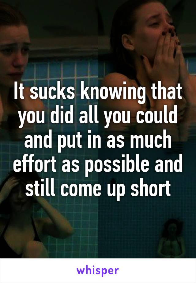 It sucks knowing that you did all you could and put in as much effort as possible and still come up short