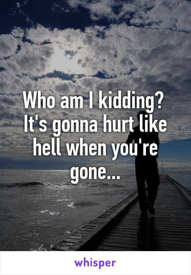 Who am I kidding?  It's gonna hurt like hell when you're gone...