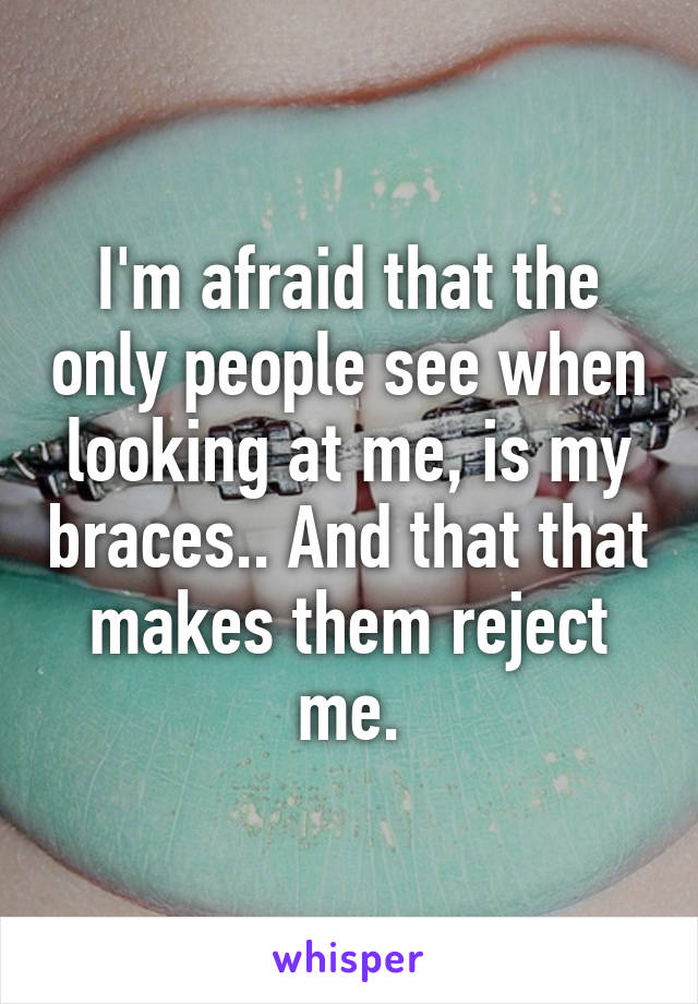 I'm afraid that the only people see when looking at me, is my braces.. And that that makes them reject me.