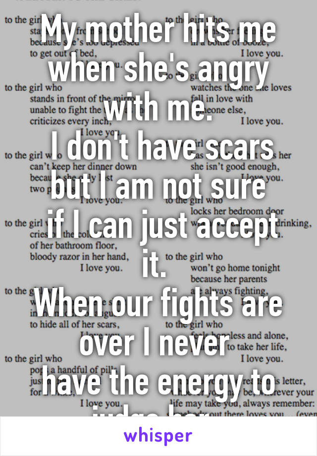 My mother hits me when she's angry with me.  I don't have scars but I am not sure  if I can just accept it.  When our fights are over I never  have the energy to judge her.