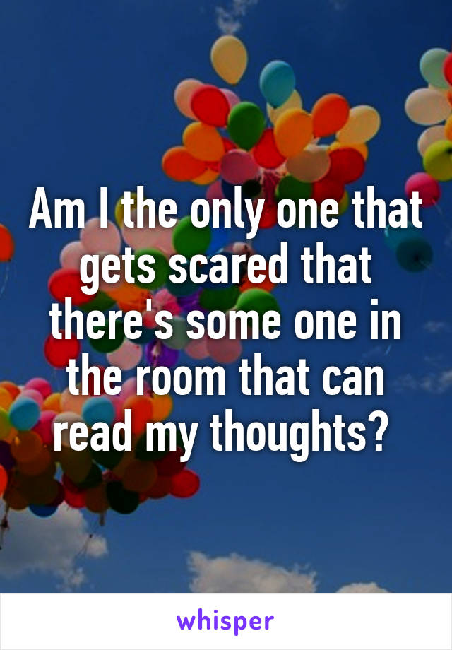 Am I the only one that gets scared that there's some one in the room that can read my thoughts?