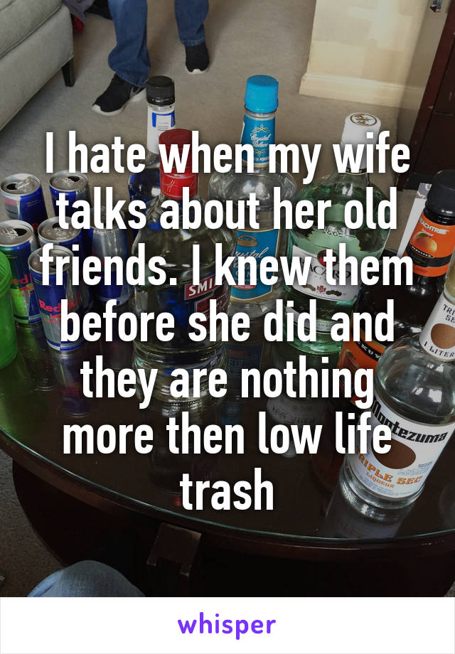 I hate when my wife talks about her old friends. I knew them before she did and they are nothing more then low life trash