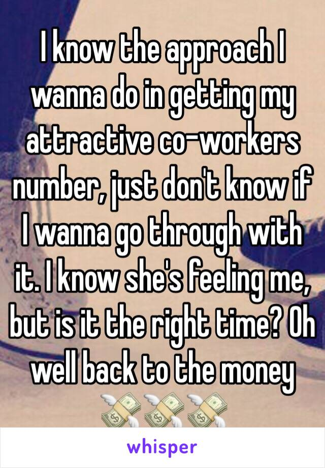 I know the approach I wanna do in getting my attractive co-workers number, just don't know if I wanna go through with it. I know she's feeling me, but is it the right time? Oh well back to the money 💸💸💸