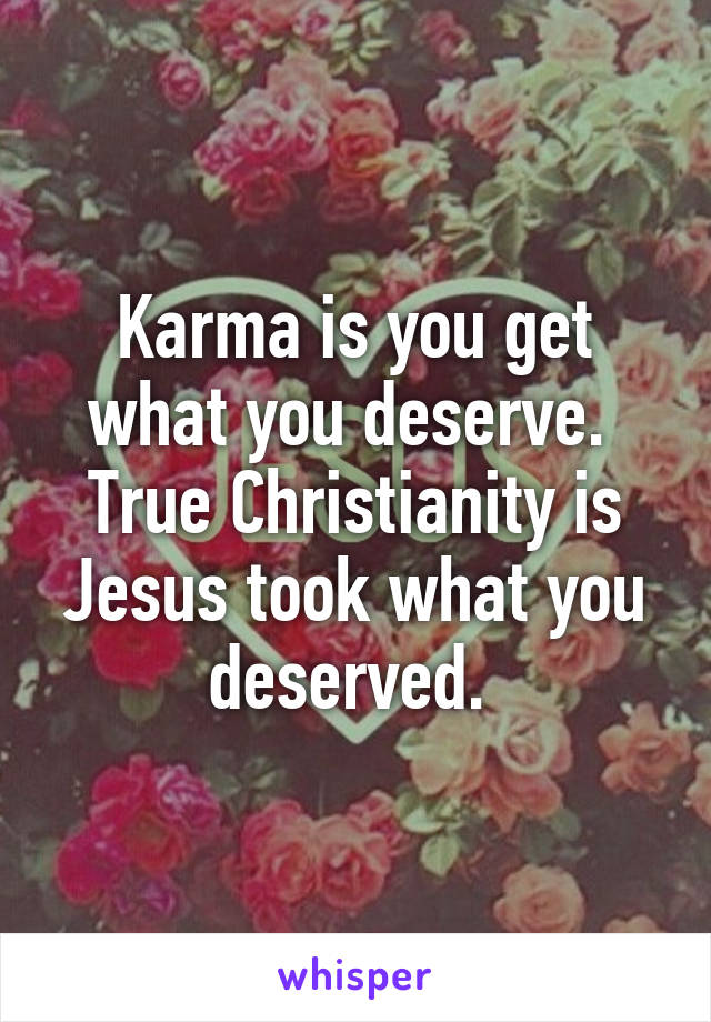 Karma is you get what you deserve.  True Christianity is Jesus took what you deserved.