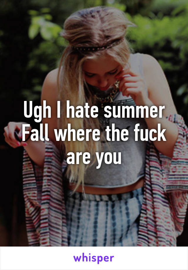 Ugh I hate summer Fall where the fuck are you