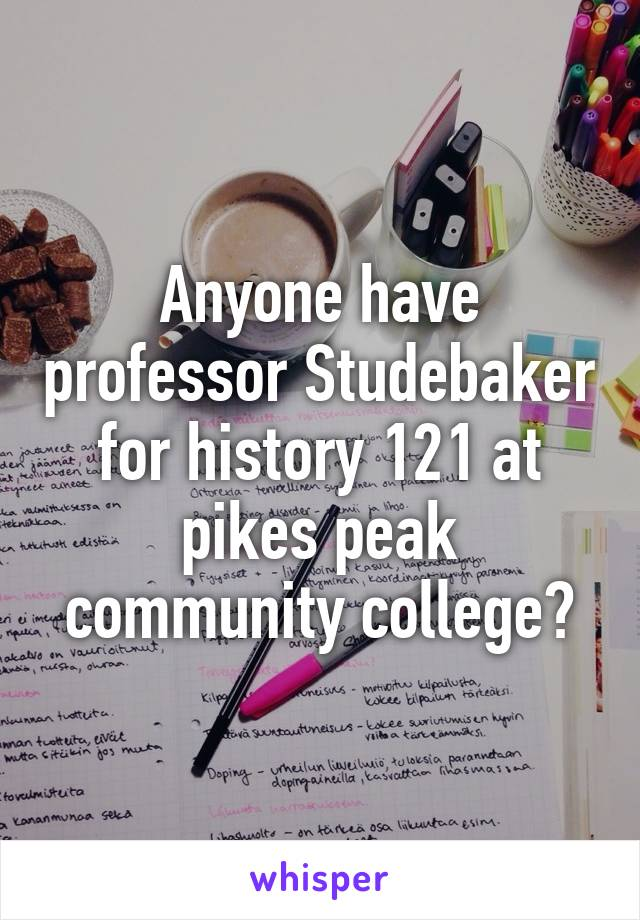 Anyone have professor Studebaker for history 121 at pikes peak community college?