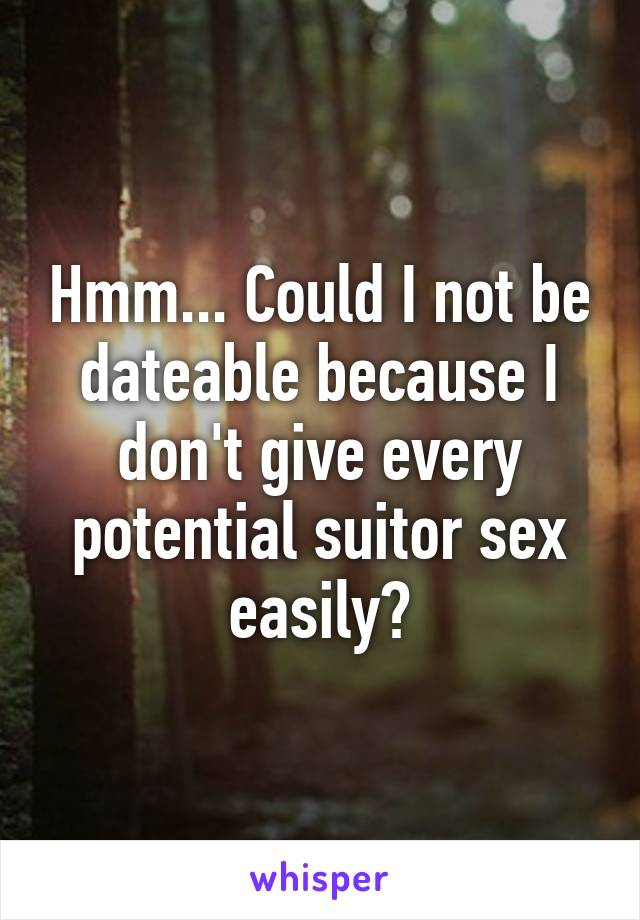 Hmm... Could I not be dateable because I don't give every potential suitor sex easily?