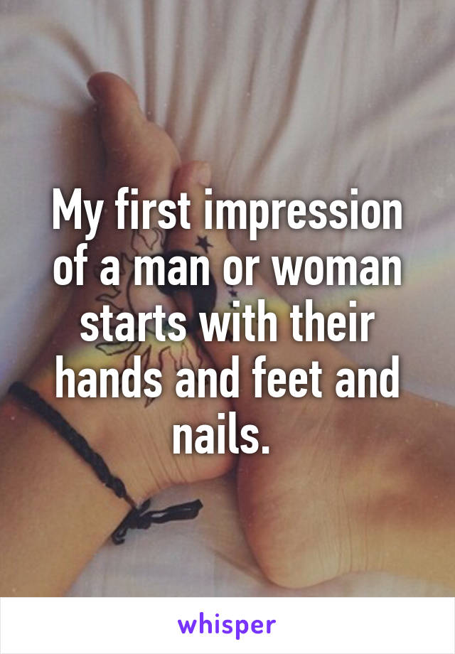 My first impression of a man or woman starts with their hands and feet and nails.