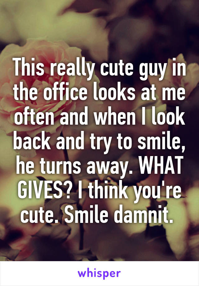This really cute guy in the office looks at me often and when I look back and try to smile, he turns away. WHAT GIVES? I think you're cute. Smile damnit.