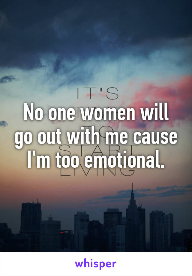 No one women will go out with me cause I'm too emotional.