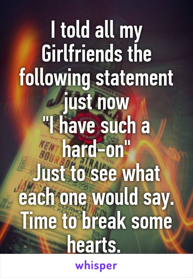 """I told all my Girlfriends the following statement just now """"I have such a hard-on"""" Just to see what each one would say. Time to break some hearts."""