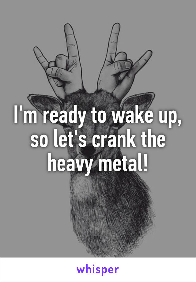 I'm ready to wake up, so let's crank the heavy metal!