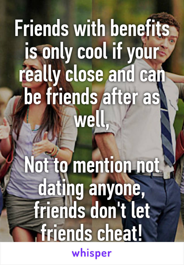 Friends with benefits is only cool if your really close and can be friends after as well,  Not to mention not dating anyone, friends don't let friends cheat!