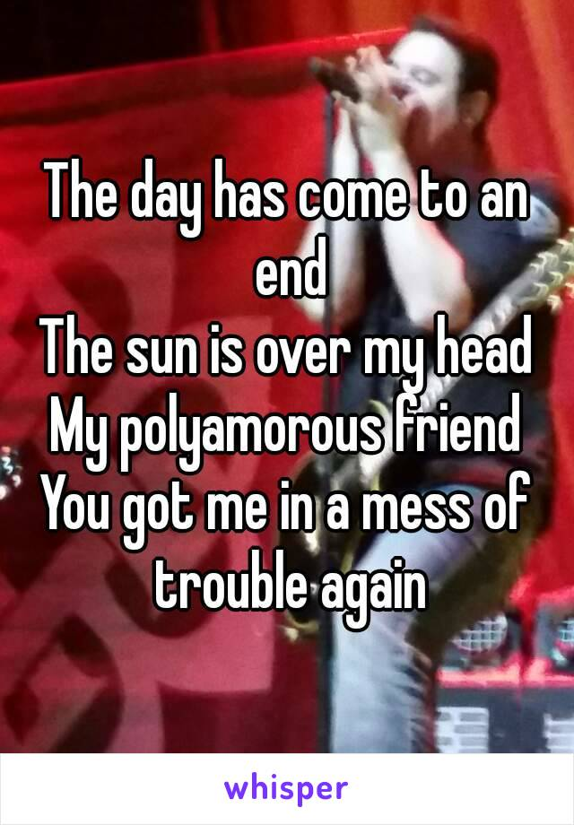 The day has come to an end The sun is over my head My polyamorous friend You got me in a mess of trouble again
