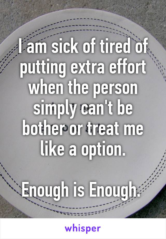 I am sick of tired of putting extra effort when the person simply can't be bother or treat me like a option.  Enough is Enough.