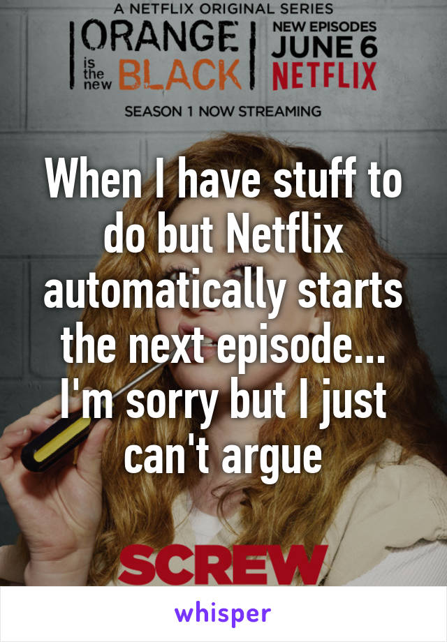 When I have stuff to do but Netflix automatically starts the next episode... I'm sorry but I just can't argue