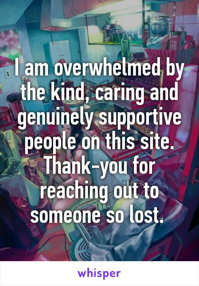 I am overwhelmed by the kind, caring and genuinely supportive people on this site. Thank-you for reaching out to someone so lost.