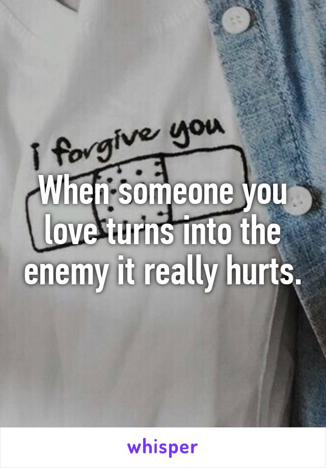 When someone you love turns into the enemy it really hurts.